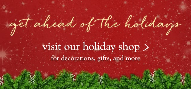 Get ahead of the holidays! Visit our holiday shop for decorations gifts and more.