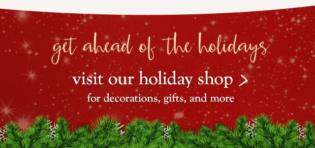 Get ahead of the holidays. Visit our Holiday Shop for decorations, gifts and more