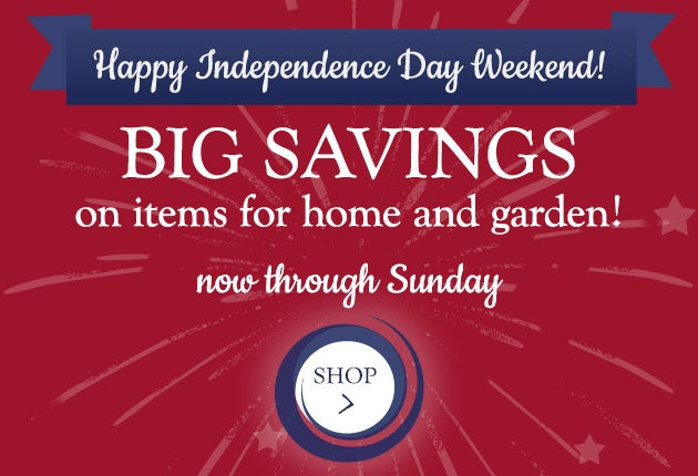 Happy Independence Day Weekend! Big savings on items for home and garden! Now through Sunday. Shop the Sale