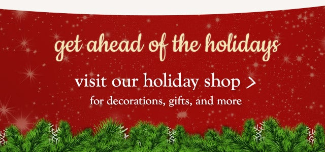 Get ahead of the holidays. Visit our holiday shop for decorations, gifts and more.